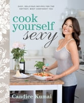 Cook Yourself Sexy: Easy, Delicious Recipes for the Hottest, Most Confident You