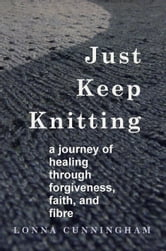 Just Keep Knitting: a journey of healing through forgiveness, faith, and fibre