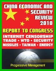 2010 Report to Congress of the U.S. and China Economic And Security Review Commission: Internet Censorship, Hacking Attacks, Trade, WTO, Security, Missiles, Aviation, Taiwan, Hong Kong, Green Energy