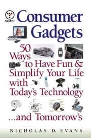 Consumer Gadgets: 50 Ways to Have Fun--And Simplify Your Life--With Today's Technology ... and Tomorrow's