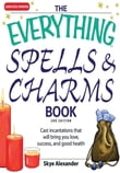The Everything Spells and Charms Book: Cast spells that will bring you love, success, good health, and more