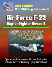 21st Century U.S. Military Documents: Air Force F-22 Raptor Fighter Aircraft - Operations Procedures, Aircrew Evaluation Criteria, Aircrew Training Flying Operations