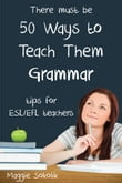 Fifty Ways to Teach Them Grammar: Tips for ESL/EFL Teachers