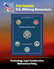21st Century U.S. Military Documents: Information Operations (Joint Publication 3-13) - Terminology, Legal Considerations, Multinational Policy