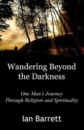 Wandering Beyond the Darkness: One Mans Journey Through Religion and Spirituality