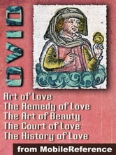 "Ars Amatoria (""The Art Of Love"") (In Three Books): Remedia Amoris (""Remedy Of Love""), Medicamina Faciei Feminae (""The Art Of Beauty""), The History Of Love And The Court Of Love (Mobi Classics)"