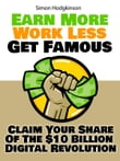 Earn More, Work Less, Get Famous: Claim Your Share Of The $10 Billion Digital Revolution