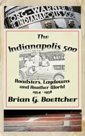 The Indianapolis 500 - Volume Two: Roadsters, Laydowns and Another World (1954 – 1958)