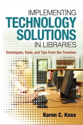 Implementing Technology Solutions in Libraries: Techniques Tools and Tips From the Trenches