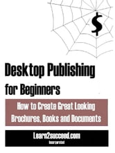 Desktop Publishing for Beginners: How to Create Great Looking Brochures, Books and Documents