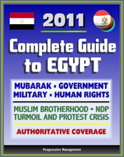2011 Complete Guide to Egypt: Mubarak, Government and Politics, NDP, Military, Muslim Brotherhood, Human Rights, History, Economy, American Response to Protest Crisis - Authoritative Coverage