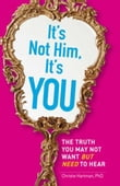 It's Not Him, It's You: The Truth You May Not Want - but Need - to Hear