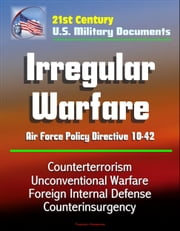21st Century U.S. Military Documents: Irregular Warfare - Air Force Policy Directive 10-42 - Counterterrorism, Unconventional Warfare, Foreign Internal Defense, Counterinsurgency