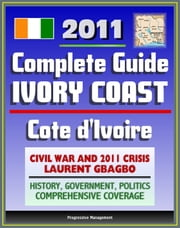2011 Complete Guide to Ivory Coast (Cote d'Ivoire): Civil War and Crisis, Laurent Gbagbo, New Force Rebels, Ouattara, Yamoussoukro, Abidjan, History, Government, Politics - Authoritative Coverage