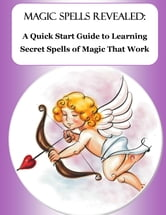 Magic Spells Revealed: A Quick Start Guide to Learning Secret Spells of Magic That Work
