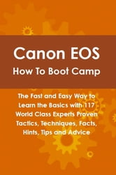 Canon EOS How To Boot Camp: The Fast and Easy Way to Learn the Basics with 117 World Class Experts Proven Tactics, Techniques, Facts, Hints, Tips and Advice