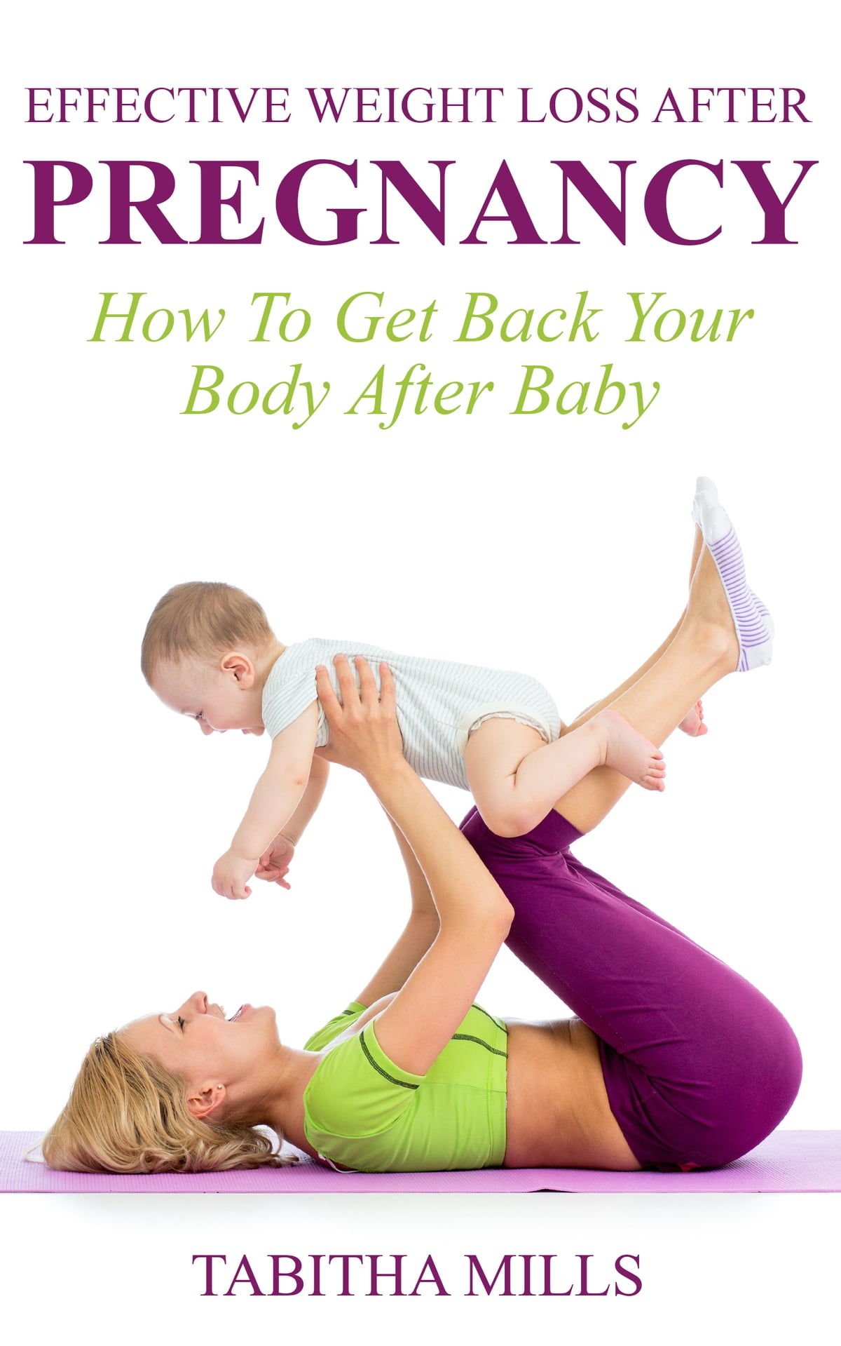 Effective Weight Loss After Pregnancy How To Get Back Your Body Baby Ebook By Tabitha Mills 9781301204977 Rakuten Kobo