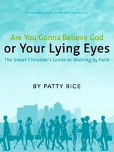 Are You Gonna Believe God or Your Lying Eyes? The Smart Christian's Guide to Walking by Faith