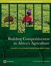 Building Competitiveness In Africa's Agriculture: A Guide To Value Chain Concepts And Applications