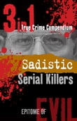 Sadistic Serial Killers (3-in-1 True Crime Compendium)