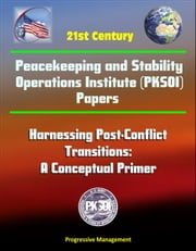 21st Century Peacekeeping and Stability Operations Institute (PKSOI) Papers - Harnessing Post-Conflict Transitions: A Conceptual Primer