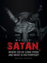 WHO IS SATAN, WHERE DID HE COME FROM, AND WHAT IS HIS PURPOSE?