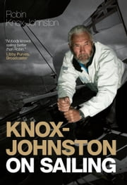 Knox-Johnston On Sailing: A Collection of Wisdom, Observations & Anecdotes from One of Britain's Greatest Living Sailors