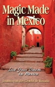 Magic Made in Mexico: Live Your Dream . . . in Mexico