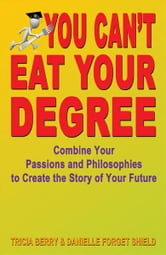 You Can't Eat Your Degree: Combine Your Passions and Philosophies to Create the Story of Your Future