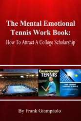 The Mental Emotional Tennis Work Book: How To Attract A College Scholarship