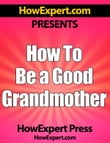 How To Be a Good Grandmother: Your Step-By-Step Guide To Grandmothering