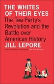 The Whites of Their Eyes: The Tea Party's Revolution and the Battle over American History
