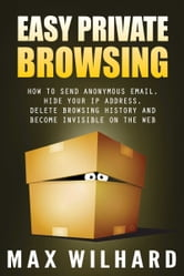 Easy Private Browsing: How to Send Anonymous Email, Hide Your IP address, Delete Browsing History and Become Invisible on the Web