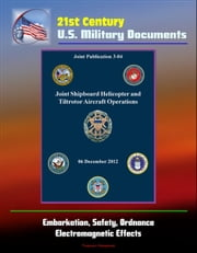 21st Century U.S. Military Documents: Joint Shipboard Helicopter and Tiltrotor Aircraft Operations (Joint Publication 3-04) - Embarkation, Safety, Ordnance, Electromagnetic Effects