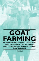 Goat Farming - A Comprehensive Guide to Breeding, Health, Feeding, Products and Many Other Important Aspects of Goat Farming