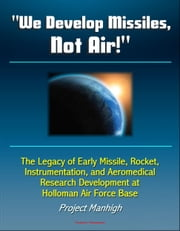 """We Develop Missiles, Not Air!"" The Legacy of Early Missile, Rocket, Instrumentation, and Aeromedical Research Development at Holloman Air Force Base, Project Manhigh"