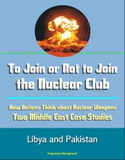 To Join or Not to Join the Nuclear Club: How Nations Think about Nuclear Weapons: Two Middle East Case Studies - Libya and Pakistan