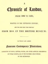 A Chronicle of London, from 1089 TO 1483 Written in the Fifteenth Century, and for the First Time Printed from MSS. in the British Museum [Illustrated]