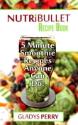 Nutribullet Recipe Book: 130+ A-Z 5 Minute Energy Smoothie Recipes Anyone Can Do! Nutribullet Natural Healing Foods + Smoothies for Runners, Healthy Breakfast Ideas, Smoothies for Diabetics AND MORE