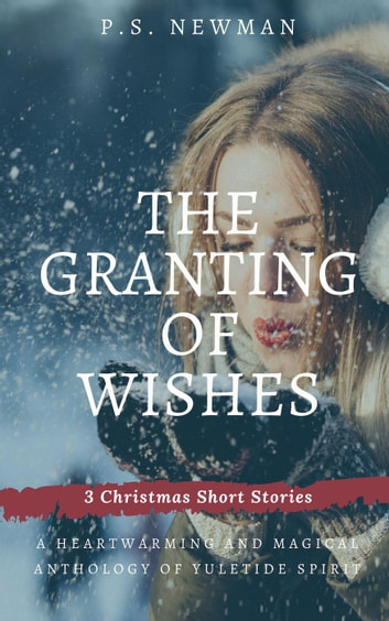 The Granting of Wishes - Three Christmas Short Stories ebook by P.S. Newman