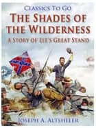The Shades of the Wilderness / A Story of Lee's Great Stand ebook by