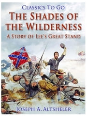 The Shades of the Wilderness / A Story of Lee's Great Stand ebook by Joseph A. Altsheler