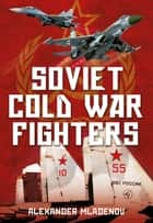 Soviet Cold War Fighters ebook by Alexander Mladenov