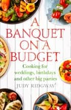 A Banquet on a Budget - Cooking for weddings, birthdays and other big parties ebook by Judy Ridgway