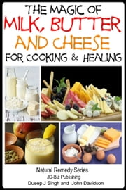 The Magic of Milk, Butter and Cheese For Healing and Cooking ebook by Dueep Jyot Singh,John Davidson