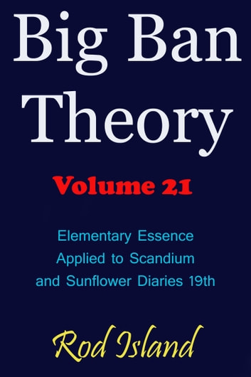 Big Ban Theory: Elementary Essence Applied to Scandium and Sunflower Diaries 18th, Volume 21 ebook by Rod Island