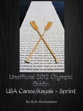 Unofficial 2012 Olympic Guides: USA Canoe/Kayak Sprint ebook by Kyle Richardson
