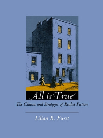 All Is True - The Claims and Strategies of Realist Fiction ebook by Lilian R. Furst