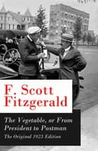 The Vegetable, or From President to Postman - The Original 1923 Edition: a play following The Beautiful and Damned ebook by F. Scott Fitzgerald