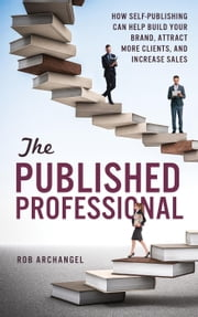 The Published Professional: How Self-Publishing can Help Build Your Brand, Attract More Clients, And Increase Sales ebook by Rob Archangel